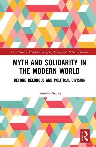 Myth and Solidarity in the Modern World: Beyond Religious and Political Division (Routledge New Critical Thinking in Religion, Theology and Biblical Studies)