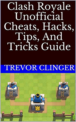 Clash Royale Unofficial Cheats, Hacks, Tips, And Tricks Guide (English Edition)