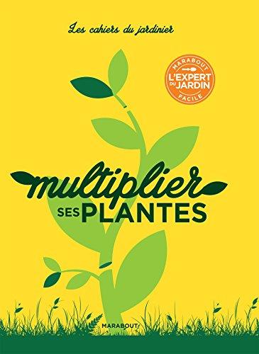 Les cahiers du jardinier : Multiplier ses plantes