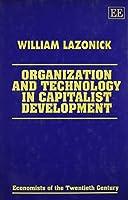 Organization and Technology in Capitalist Development (Economists of the Twentieth Century)