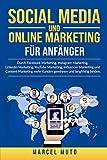 Social Media und Online Marketing für Anfänger: Durch Facebook Marketing, Instagram Marketing, LinkedIn Marketing, YouTube Marketing, Influencer Marketing ... Kunden gewinnen und langfristig binden.