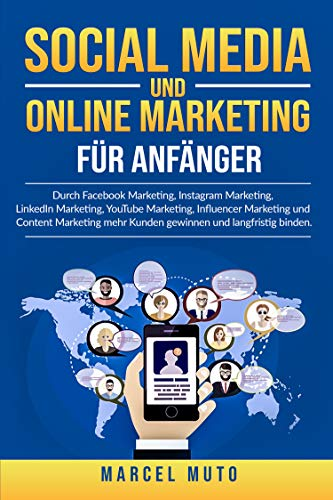 Social Media und Online Marketing für Anfänger: Durch Facebook Marketing, Instagram Marketing, LinkedIn Marketing, YouTube Marketing, Influencer Marketing ... und langfristig binden. (German Edition)