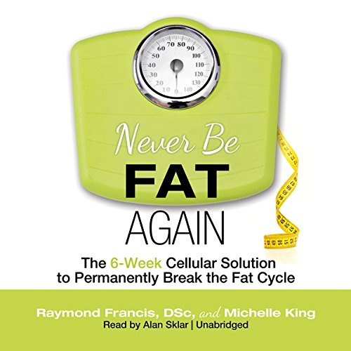 Never Be Fat Again     The 6-Week Cellular Solution to Permanently Break the Fat Cycle              By:                                                                                                                                 Raymond Francis DSc,                                                                                        Michelle King                               Narrated by:                                                                                                                                 Alan Sklar                      Length: 11 hrs and 12 mins     7 ratings     Overall 4.1