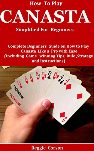 How To Play Canasta Simplified For Beginners : Complete Beginners Guide On How To Play Canasta Like A Pro With Ease (Including Game winning Tips, Rules , Strategy and Instructions ) (English Edition)