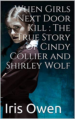 When Girls Next Door Kill : The True Story of Cindy Collier and Shirley Wolf (English Edition)