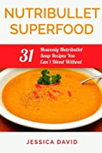 Nutribullet Superfood: 31 Heavenly Nutribullet Soup Recipes You Can't Blend Without (Nutribullet Recipe Book - Healthy Soups)