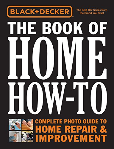 Black + Decker The Book of Home How-To: The Complete Photo Guide to Home Repair + Improvement (Black + Decker Complete Guide To...)
