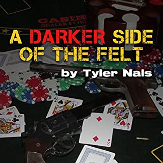 A Darker Side of the Felt                   By:                                                                                                                                 Tyler Nals                               Narrated by:                                                                                                                                 Adam Schulmerich                      Length: 3 hrs and 52 mins     6 ratings     Overall 4.7