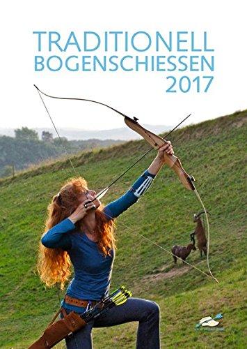 TRADITIONELL BOGENSCHIESSEN Fotokalender 2017: Von den Lesern des Magazins für Langbogen und Recurve