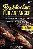 Brot backen für Anfänger: 66 Schmackhafte  Brot und Brötchen Rezepte  von Weizen über Dinkel bis hin zu Low Carb (66 Rezepte zum Verlieben, Band 32)