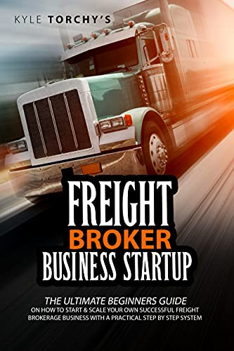 Freight Broker Business Startup: The Ultimate Beginners Guide on How to Start and Scale Your Own Successful Freight Brokerage Company With a Practical Step-by-Step System by [Kyle Torchy's]