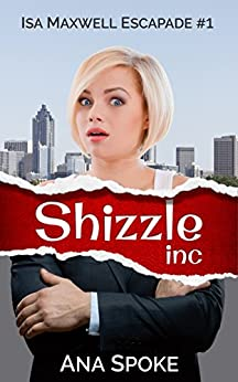 Shizzle, Inc: a hilarious and zany roller coaster. (Isa Maxwell Escapades Book 1) by [Ana Spoke, Lu Sexton]