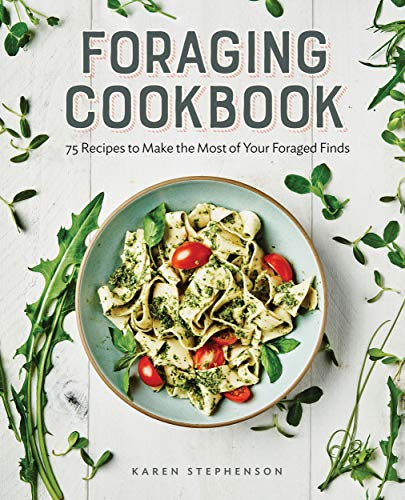 Foraging Cookbook: 75 Recipes to Make the Most of Your Foraged Finds by [Karen  Stephenson]