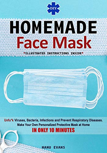 DIY HOMEMADE FACE MASK: Make your own Personalized Protective Mask at Home IN ONLY 10 MINUTES & Unfu*k Viruses, Bacteria, Infections and Prevent Respiratory Diseases (Illustrated Instructions Inside)