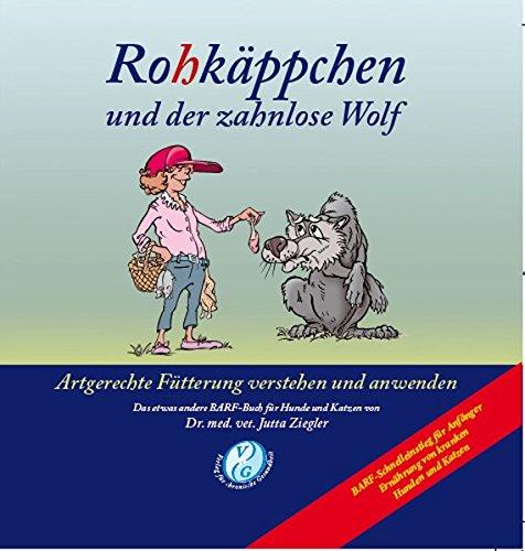 Rohkäppchen und der zahnlose Wolf: B.A.R.F. - Artgerechte Fütterung verstehen und anwenden. Das etwas andere B.A.R.F.-Buch für Hunde und Katzen von Dr. med. vet. Jutta Ziegler