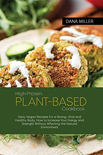 High-Protein Plant Based Cookbook: Tasty Vegan Recipes for a Strong, Vital and Healthy Body, How to Increase Your Energy and Strenght Without Affecting the Natural Environment ( SECOND EDITION )