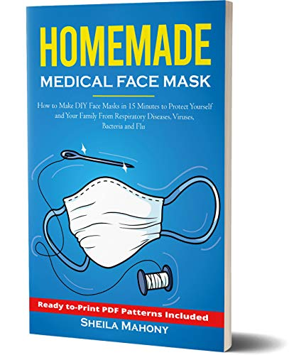 Homemade Medical Face Mask: How to Make DIY Face Masks in 15 Minutes to Protect Yourself and Your Family From Respiratory Diseases, Viruses, Bacteria and Flu (Homemade DIY Survival Kit Book 1)
