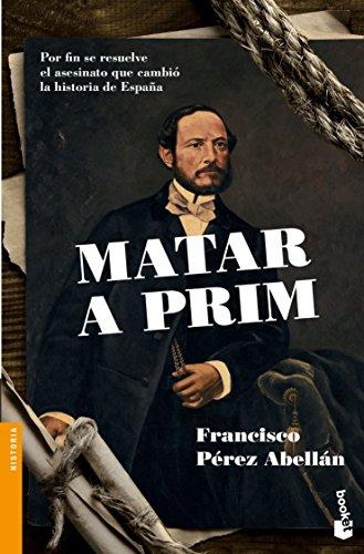 Matar a Prim: Por fin se resuelve el asesinato que cambió la historia de España (Divulgación)