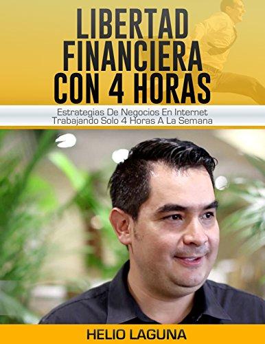 Libertad Financiera Con 4 Horas: Estrategias De Negocios En Internet Trabajando Solo 4 Horas A La Semana