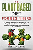 The Plant Based Diet For Beginners: A Complete Diet Guide for Beginners for Easy Weight Loss and Burn Fat to Kick-Start a Healthy Lifestyle with a Plant Based Eating in a Few Weeks