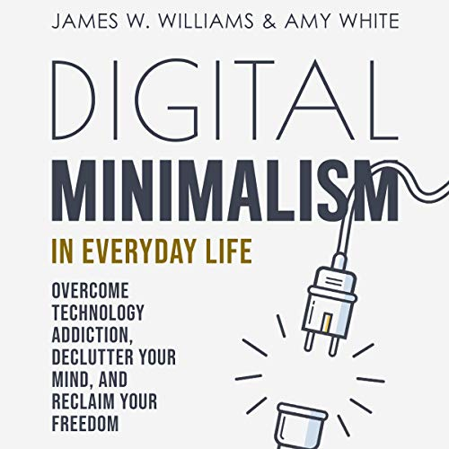 Digital Minimalism in Everyday Life: Overcome Technology Addiction, Declutter Your Mind, and Reclaim Your Freedom cover art