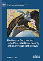 The Monroe Doctrine and United States National Security in the Early Twentieth Century (Security, Conflict and Cooperation in the Contemporary World)