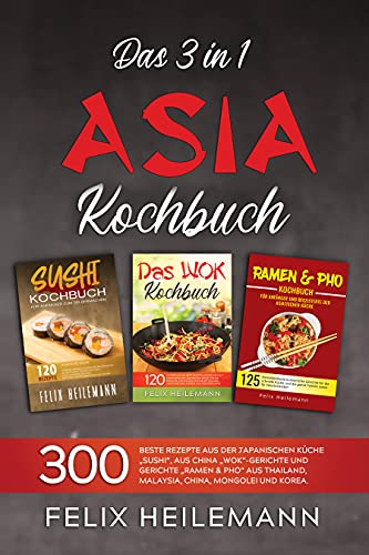 """Das 3 in 1 Asiatisches Kochbuch: 300 BESTE REZEPTE AUS DER JAPANISCHEN KÜCHE """"SUSHI"""", AUS CHINA """"WOK""""-GERICHTE UND GERICHTE """"RAMEN & PHO"""" AUS THAILAND, MALAYSIA, CHINA, MONGOLEI UND KOREA."""