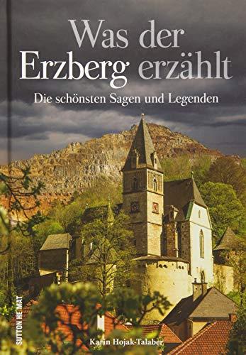 Was der Erzberg erzählt, die schönsten Sagen, Legenden, Märchen und Mythen rund um den Erzberg in der Steiermark, liebevoll ausgewählt, neu erzählt und reich bebildert. (Sutton Sagen & Legenden)
