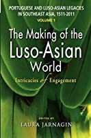 Portuguese and Luso-Asian Legacies in Southeast Asia, 1511-2011, Vol. 1: The Making of the Luso-Asian World: Intricacies of Engagement