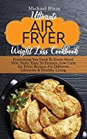 Ultimate Air Fryer Weight Loss Cookbook: Everything You Need To Know About New, Tasty, Easy To Prepare, Low Carb Air Fryer Recipes For Different Lifestyles & Healthy Living