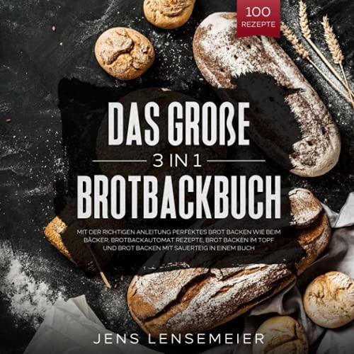 Das Große 3 in 1 Brotbackbuch: Mit der richtigen Anleitung perfektes Brot backen wie beim Bäcker. Brotbackautomat Rezepte, Brot backen im Topf und Brot backen mit Sauerteig in einem Buch.