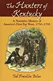 The Hunters of Kentucky: A Narrative History of America s First Far West, 1750-1792