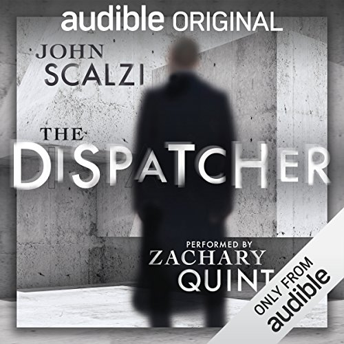 The Dispatcher                   By:                                                                                                                                 John Scalzi                               Narrated by:                                                                                                                                 Zachary Quinto                      Length: 2 hrs and 18 mins     33,700 ratings     Overall 4.5