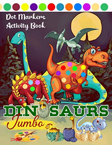 Dot Markers Activity Book Dinosaurs Jumbo: The Ultimate Beautiful and Cute Dinosaurs Colouring Book for Kids Preschool Kindergarten Activities / Children Toddlers Dinosaur Big Dots ( Girls And Boys )