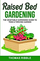 Raised Bed Gardening: The Vegetable Gardening Guide to Tend a Thriving Garden