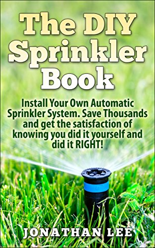 The DIY Sprinkler Book: Install Your Own Automatic Sprinkler System. Save Thousands and Get the Satisfaction of Knowing You Did it Yourself and Did it ... Own Automatic Sprinkler System, Lawn Care)