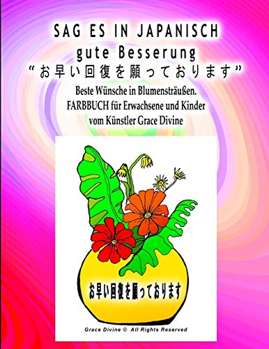 SAG ES IN JAPANISCH gute Besserung  Beste Wünsche in schönen Blumensträuße FARBBUCH für Erwachsene und Kinder vom Künstler Grace Divine