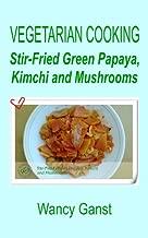 Vegetarian Cooking: Stir-Fried Green Papaya, Kimchi and Mushrooms (Vegetarian Cooking - Vegetables and Fruits Book 126)