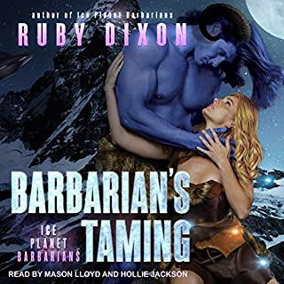 Barbarian's Taming     Ice Planet Barbarians Series, Book 8              Written by:                                                                                                                                 Ruby Dixon                               Narrated by:                                                                                                                                 Hollie Jackson,                                                                                        Mason Lloyd                      Length: 6 hrs and 44 mins     1 rating     Overall 5.0