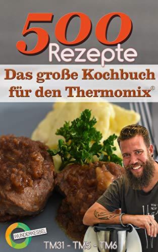 500 Rezepte - Das große Kochbuch für den Thermomix®: Wunderkessel - TM31 - TM5 - TM6