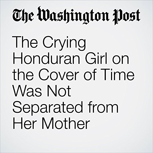 The Crying Honduran Girl on the Cover of Time Was Not Separated from Her Mother copertina