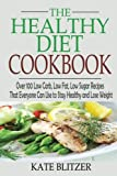 The Healthy Diet Cookbook: Over 100 Low Carb, Low Fat, Low Sugar Recipes That Everyone Can Use to...