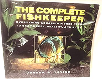 The Complete Fishkeeper: Everything Aquarium Fishes Need to Stay Happy Healthy and Alive 0688101461 Book Cover