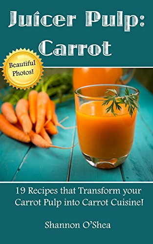 Juicer Pulp:  Carrot -- Juice Pulp Recipes (with pictures) that Transform Your Carrot Pulp into Carrot Cuisine!: Juicer Recipes that Go Beyond the Juice--Includes ... and Vegan Recipes (English Edition)