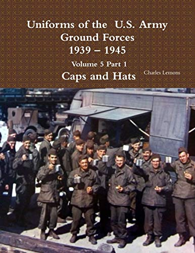 Uniforms of the  U.S. Army Ground Forces 1939 - 1945  Volume 5 Part 1  Caps and Hats