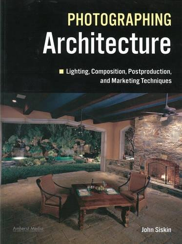 Photographing Architecture: Lighting, Composition, Postproduction and Marketing Techniques