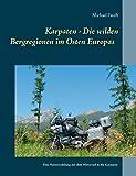 Karpaten - Die wilden Bergregionen im Osten Europas: Eine Reiseerzählung mit dem Motorrad in die...