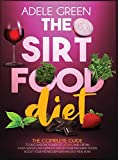 The Sirtfood Diet: The Complete Guide to Discover The Power of Sirtuins and Obtain a Fast Weight Loss Without Give Up Your Favourite Foods. Boost Your Metabolism with an Easy Meal Plan