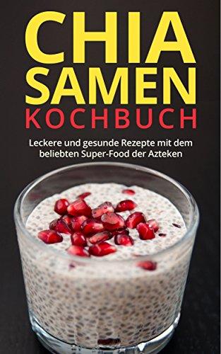 Chia Samen Kochbuch: Gesund, Fit & Schlank mit leckeren Chia Samen Rezepten!: Chia Seeds, Chia Samen Kochbuch, Abnehmen Diät, Rezeptbuch
