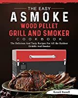The Easy ASMOKE Wood Pellet Grill & Smoker Cookbook: The Delicious And Tasty Recipes For All the Outdoor Griddle And Smoker
